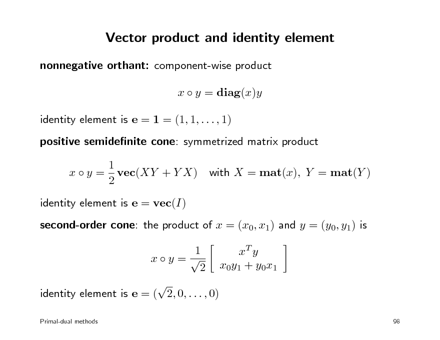 Slide: Vector product and identity element nonnegative orthant: component-wise product x  y = diag(x)y identity element is e = 1 = (1, 1, . . . , 1) positive semidenite cone: symmetrized matrix product 1 x  y = vec(XY + Y X) 2 identity element is e = vec(I) second-order cone: the product of x = (x0, x1) and y = (y0, y1) is 1 xT y xy =  2 x0 y1 + y0 x1  identity element is e = ( 2, 0, . . . , 0) Primal-dual methods 98  with X = mat(x), Y = mat(Y )