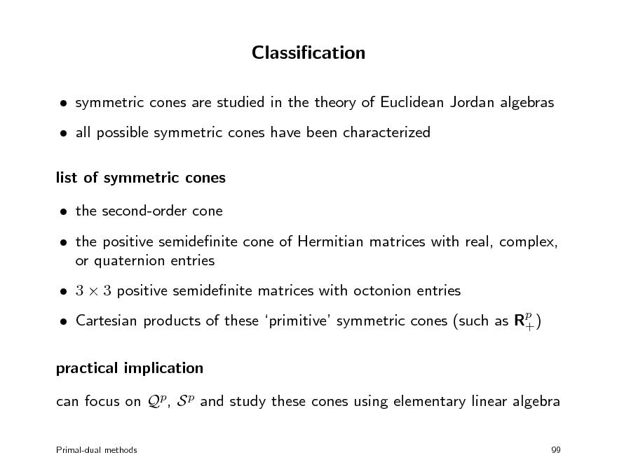 Slide: Classication  symmetric cones are studied in the theory of Euclidean Jordan algebras  all possible symmetric cones have been characterized list of symmetric cones  the second-order cone  the positive semidenite cone of Hermitian matrices with real, complex, or quaternion entries  3  3 positive semidenite matrices with octonion entries  Cartesian products of these primitive symmetric cones (such as Rp ) +  practical implication can focus on Qp, S p and study these cones using elementary linear algebra Primal-dual methods 99