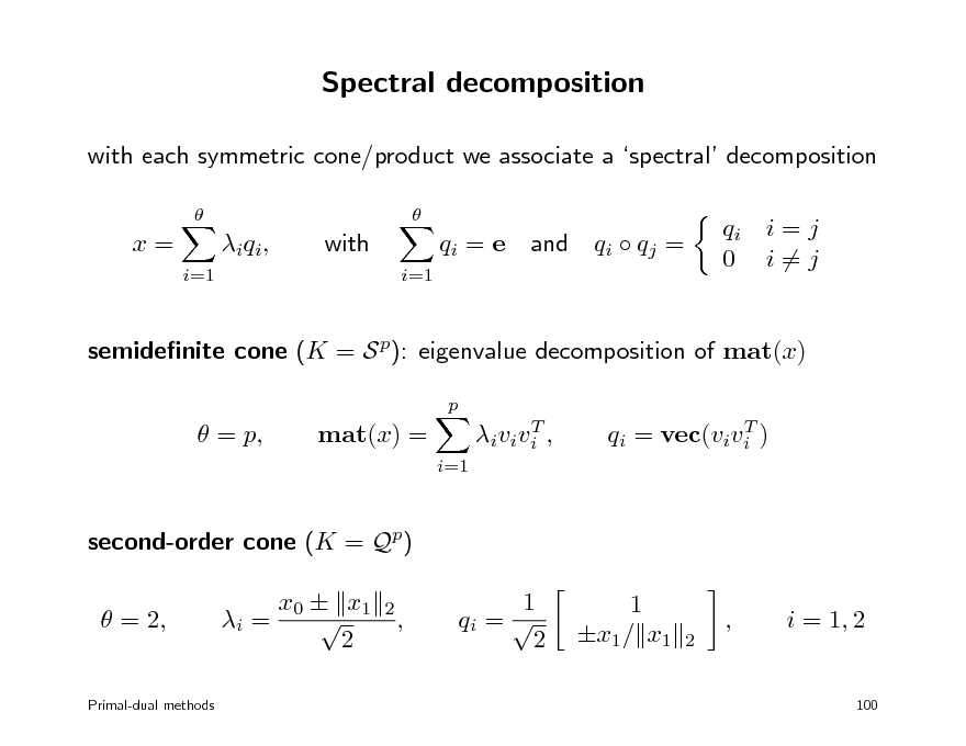 Slide: Spectral decomposition with each symmetric cone/product we associate a spectral decomposition    x= i=1  i q i ,  with i=1  qi = e  and  qi  qj =  qi i = j 0 i=j  semidenite cone (K = S p): eigenvalue decomposition of mat(x) p   = p,  mat(x) = i=1  T i v i v i ,  T qi = vec(vivi )  second-order cone (K = Qp)  = 2, i = x0  x1  2 2  ,  1 qi =  2  1 x1/ x1  2  ,  i = 1, 2  Primal-dual methods  100
