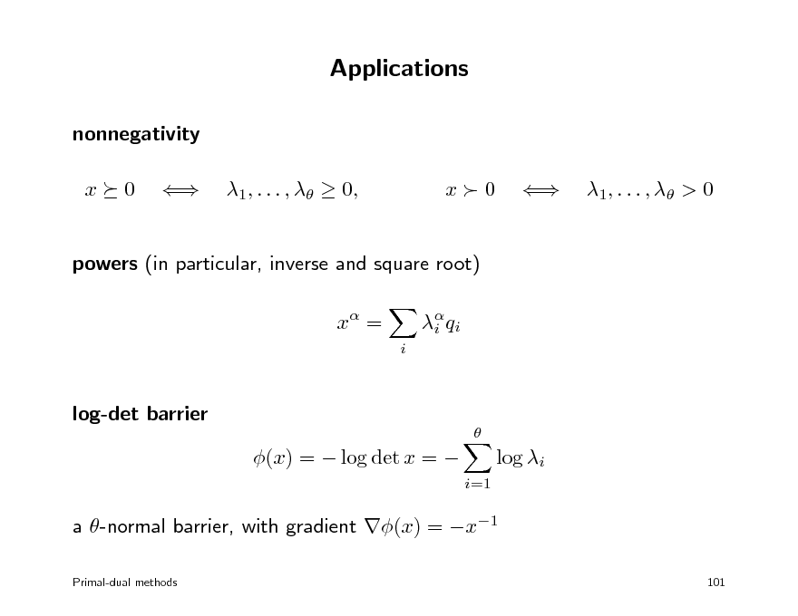 Slide: Applications nonnegativity x 0  1, . . . ,   0, x0  1 , . . . ,  > 0  powers (in particular, inverse and square root) x = i  i q i  log-det barrier   (x) =  log det x =   log i i=1  a -normal barrier, with gradient (x) = x1 Primal-dual methods 101