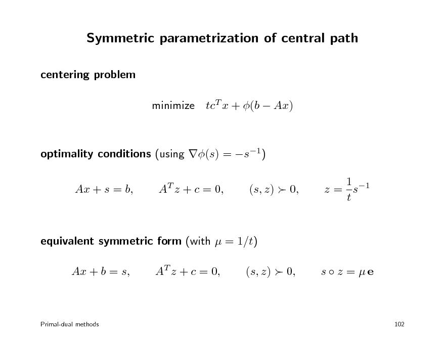 Slide: Symmetric parametrization of central path centering problem minimize tcT x + (b  Ax) optimality conditions (using (s) = s1) Ax + s = b, AT z + c = 0, (s, z)  0, 1 z = s1 t  equivalent symmetric form (with  = 1/t) Ax + b = s, AT z + c = 0, (s, z)  0, s  z = e  Primal-dual methods  102