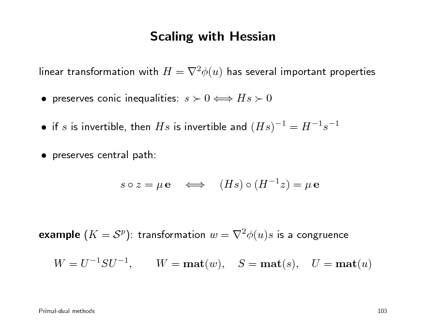Slide: Scaling with Hessian linear transformation with H = 2(u) has several important properties  preserves conic inequalities: s  0  Hs  0  if s is invertible, then Hs is invertible and (Hs)1 = H 1s1  preserves central path: s  z = e  (Hs)  (H 1z) =  e  example (K = S p): transformation w = 2(u)s is a congruence W = U 1SU 1, W = mat(w), S = mat(s), U = mat(u)  Primal-dual methods  103