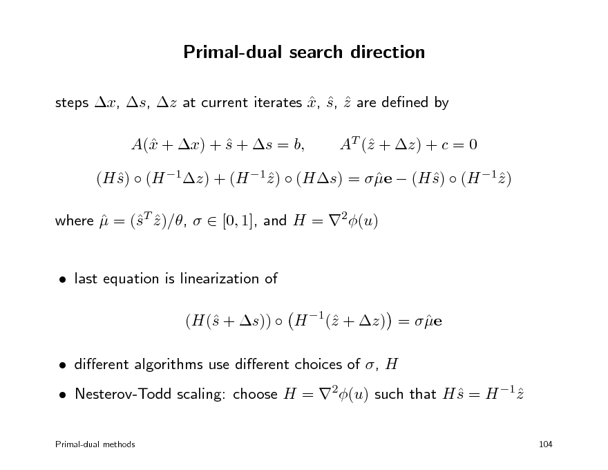 Slide: Primal-dual search direction steps x, s, z at current iterates x, s, z are dened by    A( + x) + s + s = b, x  AT ( + z) + c = 0 z  (H s)  (H 1z) + (H 1z )  (Hs) =  e  (H s)  (H 1z )      where  = (T z )/,   [0, 1], and H = 2(u)  s   last equation is linearization of (H( + s))  H 1( + z) =  e s z   dierent algorithms use dierent choices of , H  Nesterov-Todd scaling: choose H = 2(u) such that H s = H 1z   Primal-dual methods 104