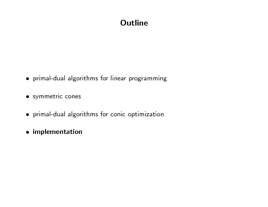 Slide: Outline   primal-dual algorithms for linear programming  symmetric cones  primal-dual algorithms for conic optimization  implementation