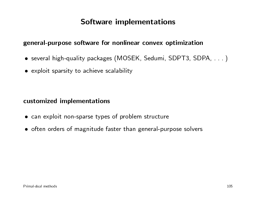 Slide: Software implementations general-purpose software for nonlinear convex optimization  several high-quality packages (MOSEK, Sedumi, SDPT3, SDPA, . . . )  exploit sparsity to achieve scalability  customized implementations  can exploit non-sparse types of problem structure  often orders of magnitude faster than general-purpose solvers  Primal-dual methods  105