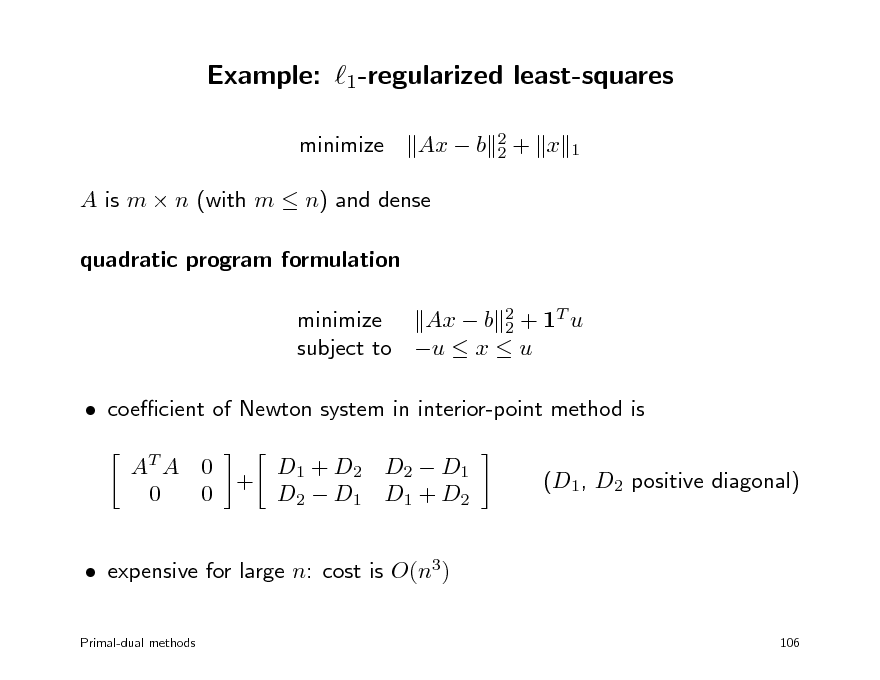 Slide: Example: 1-regularized least-squares minimize Ax  b 2 2  + x  1  A is m  n (with m  n) and dense quadratic program formulation minimize Ax  b 2 + 1T u 2 subject to u  x  u  coecient of Newton system in interior-point method is AT A 0 0 0 + D1 + D2 D2  D1 D2  D1 D1 + D2 (D1, D2 positive diagonal)   expensive for large n: cost is O(n3) Primal-dual methods 106