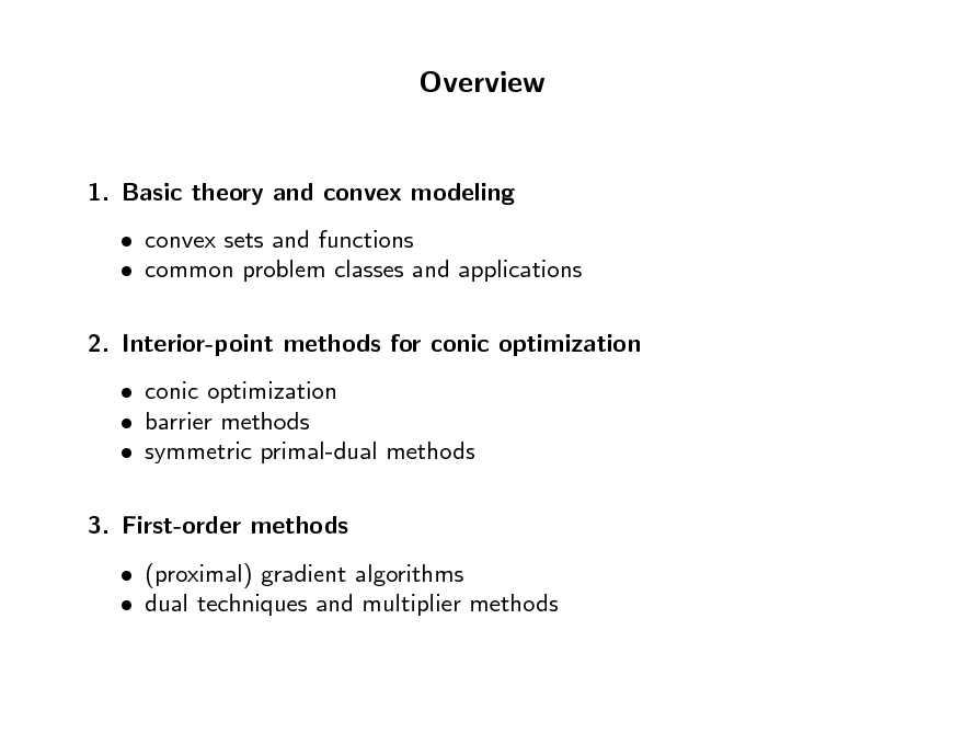 Slide: Overview  1. Basic theory and convex modeling  convex sets and functions  common problem classes and applications 2. Interior-point methods for conic optimization  conic optimization  barrier methods  symmetric primal-dual methods 3. First-order methods  (proximal) gradient algorithms  dual techniques and multiplier methods