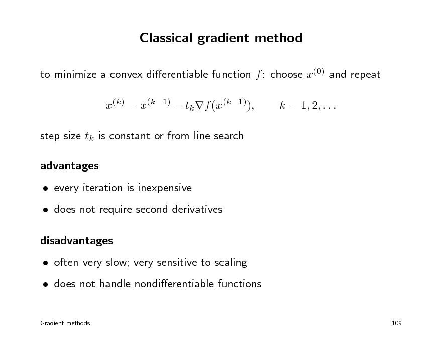 Slide: Classical gradient method to minimize a convex dierentiable function f : choose x(0) and repeat x(k) = x(k1)  tk f (x(k1)), step size tk is constant or from line search advantages  every iteration is inexpensive  does not require second derivatives disadvantages  often very slow; very sensitive to scaling  does not handle nondierentiable functions Gradient methods 109  k = 1, 2, . . .