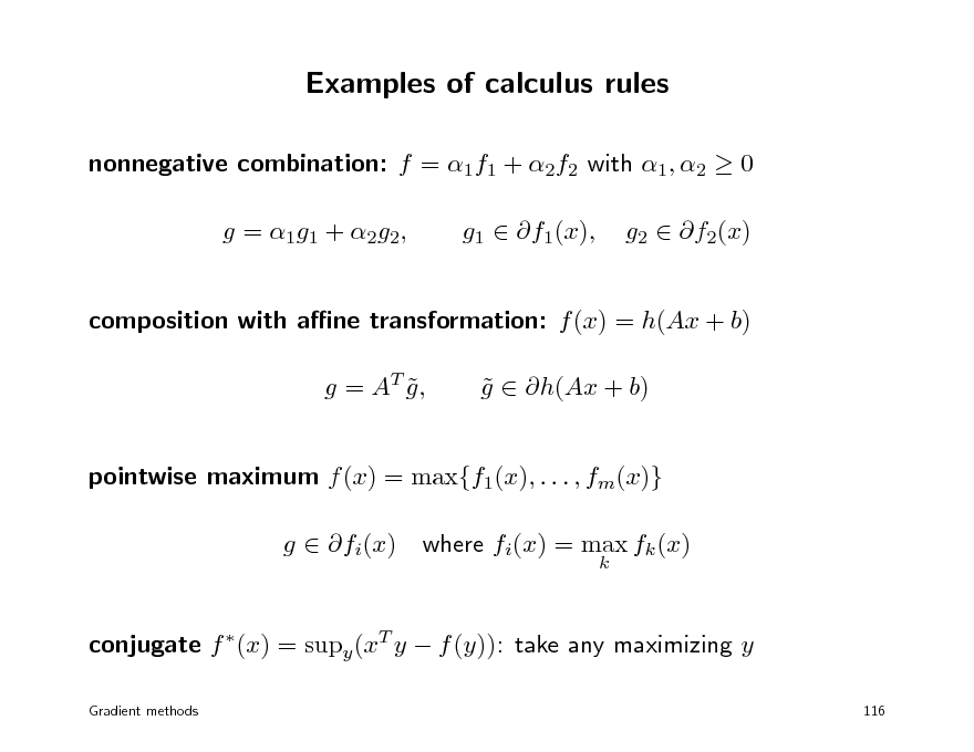 Slide: Examples of calculus rules nonnegative combination: f = 1f1 + 2f2 with 1, 2  0 g = 1 g1 + 2 g2 , g1  f1(x), g2  f2(x)  composition with ane transformation: f (x) = h(Ax + b) g = AT g ,  g  h(Ax + b)   pointwise maximum f (x) = max{f1(x), . . . , fm(x)} g  fi(x) where fi(x) = max fk (x) k  conjugate f (x) = supy (xT y  f (y)): take any maximizing y Gradient methods 116