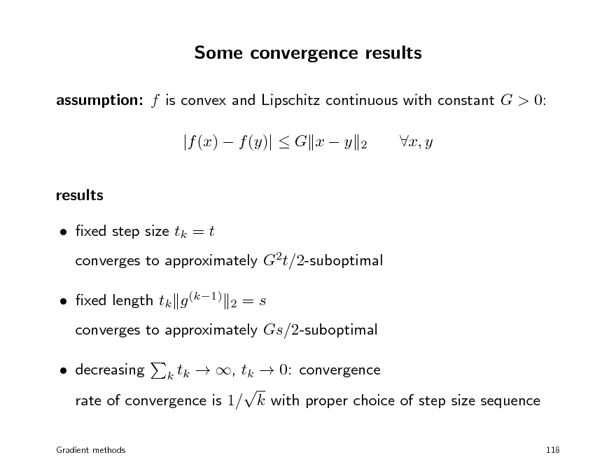 Slide: Some convergence results assumption: f is convex and Lipschitz continuous with constant G > 0: |f (x)  f (y)|  G x  y results  xed step size tk = t 2  x, y  converges to approximately G2t/2-suboptimal 2   xed length tk g (k1)  =s  converges to approximately Gs/2-suboptimal  decreasing  , tk  0: convergence  rate of convergence is 1/ k with proper choice of step size sequence k tk 118  Gradient methods