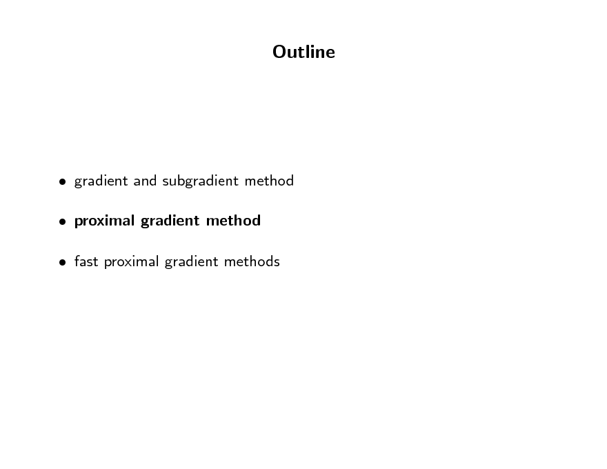 Slide: Outline   gradient and subgradient method  proximal gradient method  fast proximal gradient methods