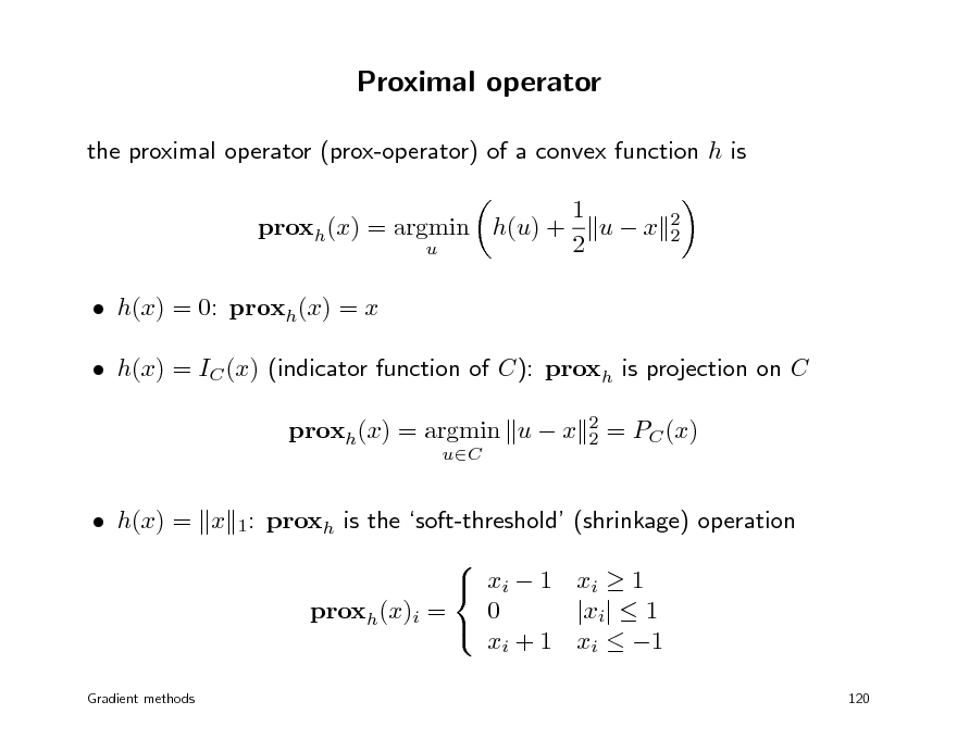 Slide: Proximal operator the proximal operator (prox-operator) of a convex function h is proxh(x) = argmin h(u) + u  1 ux 2  2 2   h(x) = 0: proxh(x) = x  h(x) = IC (x) (indicator function of C): proxh is projection on C proxh(x) = argmin u  x uC 2 2  = PC (x)   h(x) = x 1: proxh is the soft-threshold (shrinkage) operation   xi  1 xi  1 0 |xi|  1 proxh(x)i =  xi + 1 xi  1  Gradient methods  120
