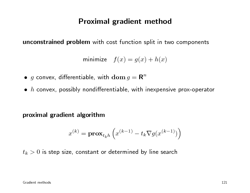 Slide: Proximal gradient method unconstrained problem with cost function split in two components minimize f (x) = g(x) + h(x)  g convex, dierentiable, with dom g = Rn  h convex, possibly nondierentiable, with inexpensive prox-operator proximal gradient algorithm x(k) = proxtk h x(k1)  tk g(x(k1)) tk > 0 is step size, constant or determined by line search  Gradient methods  121