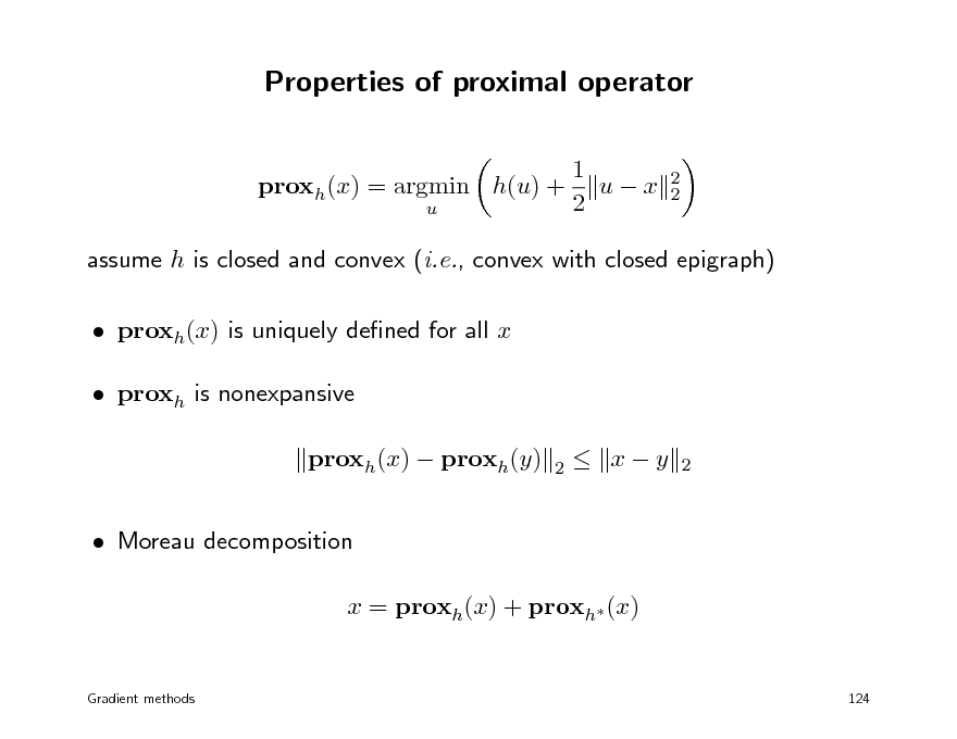 Slide: Properties of proximal operator 1 proxh(x) = argmin h(u) + u  x 2 u 2 2  assume h is closed and convex (i.e., convex with closed epigraph)  proxh(x) is uniquely dened for all x  proxh is nonexpansive proxh(x)  proxh(y)  Moreau decomposition x = proxh(x) + proxh (x) 2   xy  2  Gradient methods  124