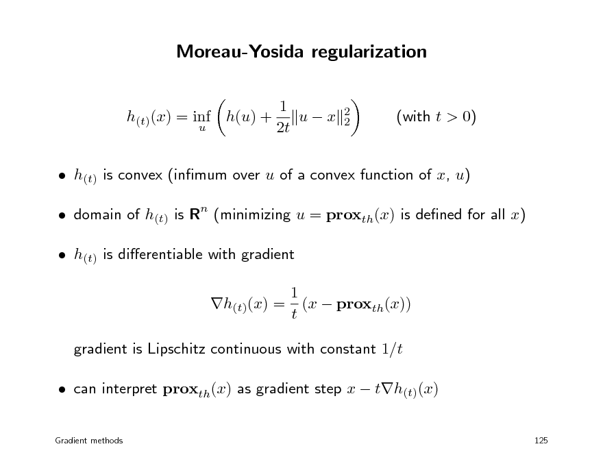 Slide: Moreau-Yosida regularization 1 ux 2t 2 2  h(t)(x) = inf h(u) + u  (with t > 0)   h(t) is convex (inmum over u of a convex function of x, u)  domain of h(t) is Rn (minimizing u = proxth(x) is dened for all x)  h(t) is dierentiable with gradient 1 h(t)(x) = (x  proxth(x)) t gradient is Lipschitz continuous with constant 1/t  can interpret proxth(x) as gradient step x  th(t)(x) Gradient methods 125
