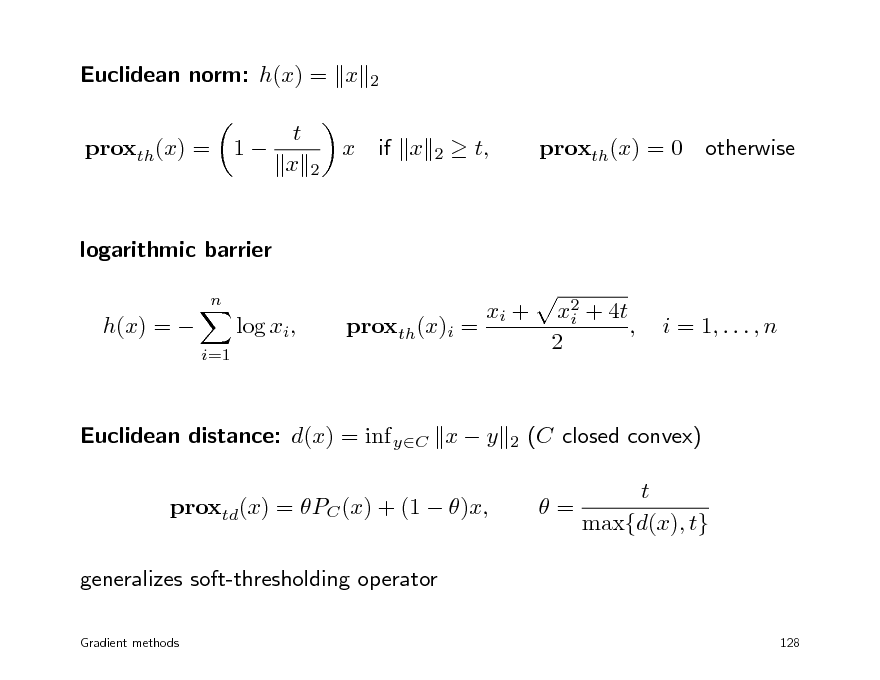 Slide: Euclidean norm: h(x) = x proxth(x) = 1 t x x 2  2  if x  2   t,  proxth(x) = 0  otherwise  logarithmic barrier n  h(x) =   log xi, i=1  proxth(x)i =  xi +  x2 + 4t i , 2  i = 1, . . . , n  Euclidean distance: d(x) = inf yC x  y proxtd(x) = PC (x) + (1  )x, generalizes soft-thresholding operator Gradient methods  2  (C closed convex) = t max{d(x), t}  128