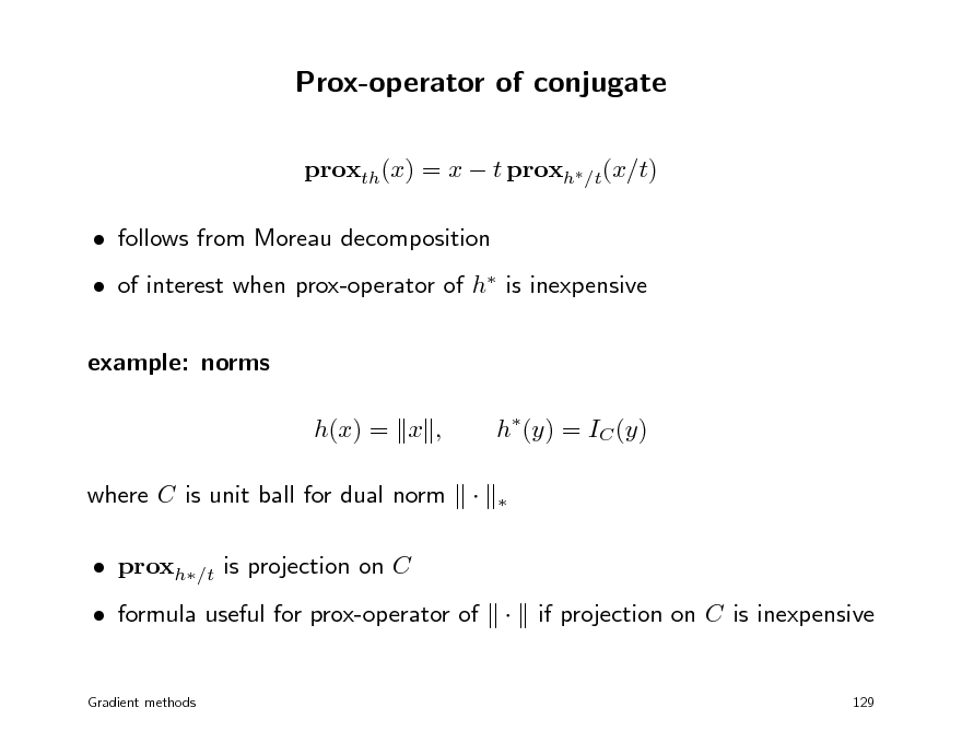 Slide: Prox-operator of conjugate proxth(x) = x  t proxh/t(x/t)  follows from Moreau decomposition  of interest when prox-operator of h is inexpensive example: norms h(x) = x , where C is unit ball for dual norm  proxh/t is projection on C  formula useful for prox-operator of Gradient methods  h(y) = IC (y)      if projection on C is inexpensive  129