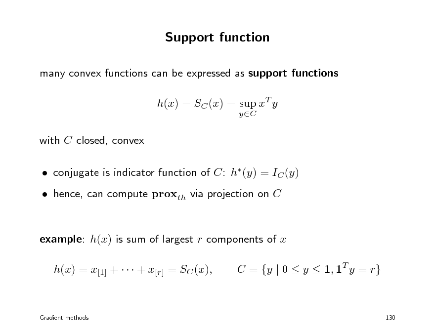 Slide: Support function many convex functions can be expressed as support functions h(x) = SC (x) = sup xT y yC  with C closed, convex  conjugate is indicator function of C: h(y) = IC (y)  hence, can compute proxth via projection on C example: h(x) is sum of largest r components of x h(x) = x[1] +    + x[r] = SC (x), C = {y | 0  y  1, 1T y = r}  Gradient methods  130