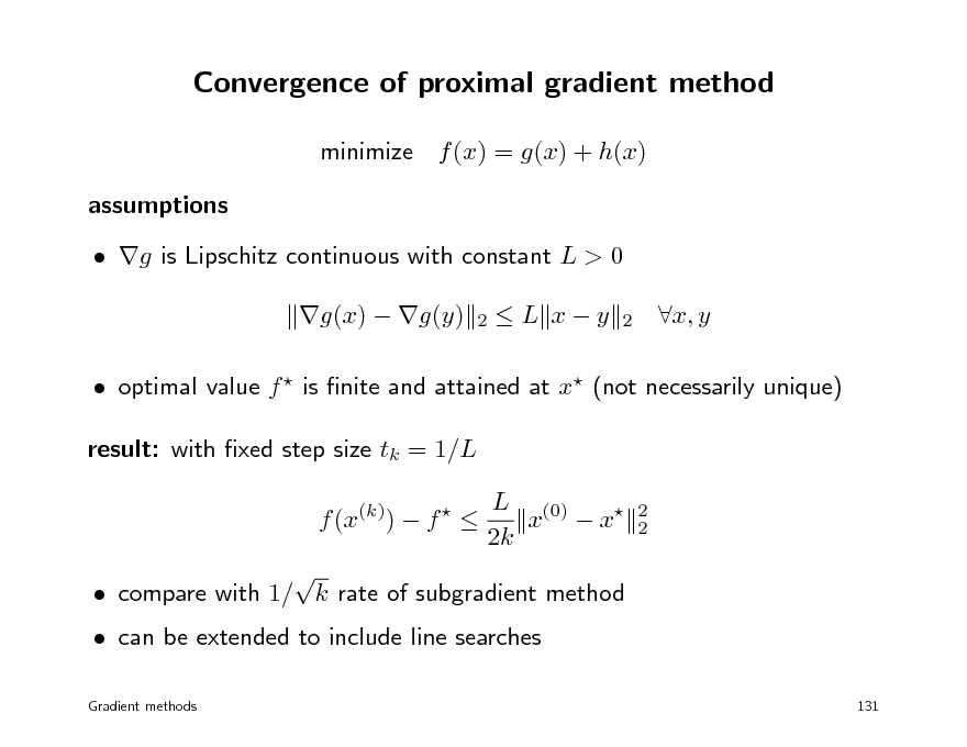 Slide: Convergence of proximal gradient method minimize f (x) = g(x) + h(x) assumptions  g is Lipschitz continuous with constant L > 0 g(x)  g(y) 2  L xy  2  x, y   optimal value f  is nite and attained at x (not necessarily unique) result: with xed step size tk = 1/L f (x(k))  f    L (0) x  x 2k 2 2   can be extended to include line searches Gradient methods   compare with 1/ k rate of subgradient method  131