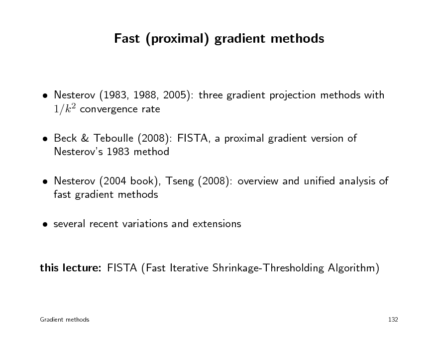 Slide: Fast (proximal) gradient methods   Nesterov (1983, 1988, 2005): three gradient projection methods with 1/k 2 convergence rate  Beck & Teboulle (2008): FISTA, a proximal gradient version of Nesterovs 1983 method  Nesterov (2004 book), Tseng (2008): overview and unied analysis of fast gradient methods  several recent variations and extensions this lecture: FISTA (Fast Iterative Shrinkage-Thresholding Algorithm)  Gradient methods  132