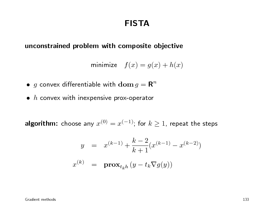 Slide: FISTA unconstrained problem with composite objective minimize f (x) = g(x) + h(x)  g convex dierentiable with dom g = Rn  h convex with inexpensive prox-operator algorithm: choose any x(0) = x(1); for k  1, repeat the steps y = x(k1) + k  2 (k1) (x  x(k2)) k+1  x(k) = proxtk h (y  tk g(y))  Gradient methods  133