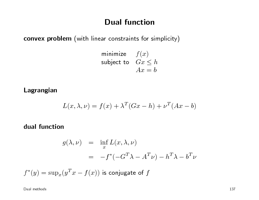 Slide: Dual function convex problem (with linear constraints for simplicity) minimize f (x) subject to Gx  h Ax = b Lagrangian L(x, , ) = f (x) + T (Gx  h) +  T (Ax  b) dual function g(, ) = inf L(x, , ) x  = f (GT   AT )  hT   bT  f (y) = supx(y T x  f (x)) is conjugate of f Dual methods 137