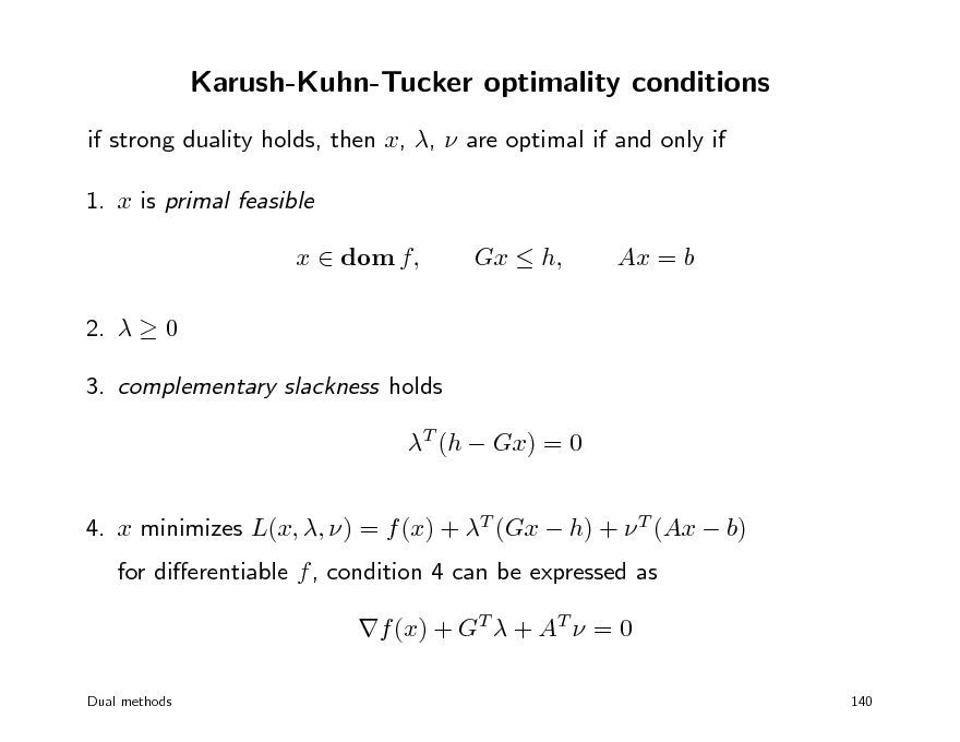Slide: Karush-Kuhn-Tucker optimality conditions if strong duality holds, then x, ,  are optimal if and only if 1. x is primal feasible x  dom f, 2.   0 3. complementary slackness holds T (h  Gx) = 0 4. x minimizes L(x, , ) = f (x) + T (Gx  h) +  T (Ax  b) for dierentiable f , condition 4 can be expressed as f (x) + GT  + AT  = 0 Dual methods 140  Gx  h,  Ax = b