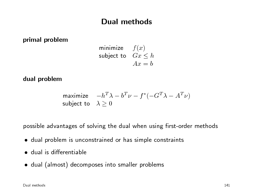 Slide: Dual methods primal problem minimize f (x) subject to Gx  h Ax = b dual problem maximize hT   bT   f (GT   AT ) subject to   0 possible advantages of solving the dual when using rst-order methods  dual problem is unconstrained or has simple constraints  dual is dierentiable  dual (almost) decomposes into smaller problems Dual methods 141