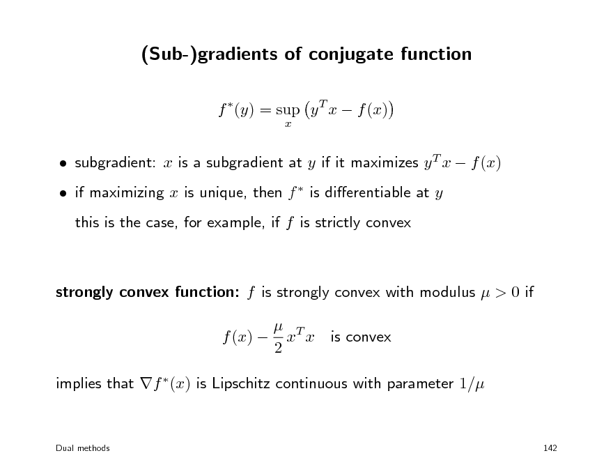 Slide: (Sub-)gradients of conjugate function f (y) = sup y T x  f (x) x   subgradient: x is a subgradient at y if it maximizes y T x  f (x)  if maximizing x is unique, then f  is dierentiable at y this is the case, for example, if f is strictly convex  strongly convex function: f is strongly convex with modulus  > 0 if  T f (x)  x x 2 is convex  implies that f (x) is Lipschitz continuous with parameter 1/  Dual methods  142