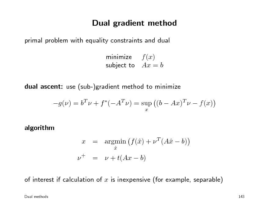 Slide: Dual gradient method primal problem with equality constraints and dual minimize f (x) subject to Ax = b dual ascent: use (sub-)gradient method to minimize g() = bT  + f (AT ) = sup (b  Ax)T   f (x) x  algorithm x x x = argmin f () +  T (A  b) x    + =  + t(Ax  b) of interest if calculation of x is inexpensive (for example, separable) Dual methods 143