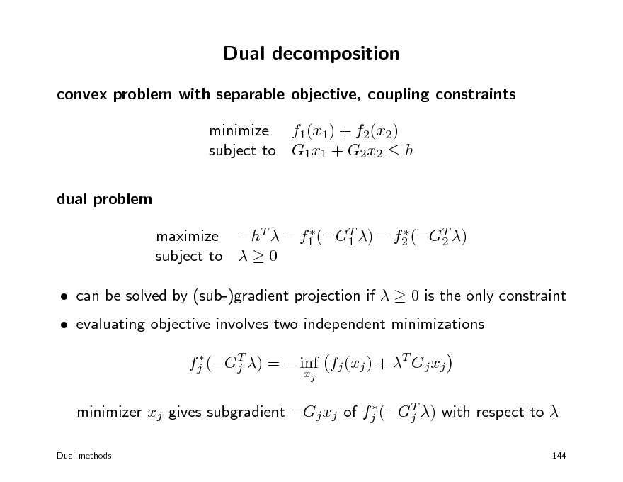 Slide: Dual decomposition convex problem with separable objective, coupling constraints minimize f1(x1) + f2(x2) subject to G1x1 + G2x2  h dual problem   maximize hT   f1 (GT )  f2 (GT ) 1 2 subject to   0   can be solved by (sub-)gradient projection if   0 is the only constraint  evaluating objective involves two independent minimizations  fj (GT ) =  inf fj (xj ) + T Gj xj j xj T  minimizer xj gives subgradient Gj xj of fj (Gj ) with respect to  Dual methods 144