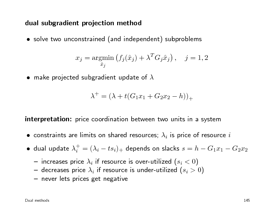 Slide: dual subgradient projection method  solve two unconstrained (and independent) subproblems xj = argmin fj (j ) + T Gj xj , x  xj   j = 1, 2   make projected subgradient update of  + = ( + t(G1x1 + G2x2  h))+ interpretation: price coordination between two units in a system  constraints are limits on shared resources; i is price of resource i  increases price i if resource is over-utilized (si < 0)  decreases price i if resource is under-utilized (si > 0)  never lets prices get negative Dual methods 145   dual update + = (i  tsi)+ depends on slacks s = h  G1x1  G2x2 i