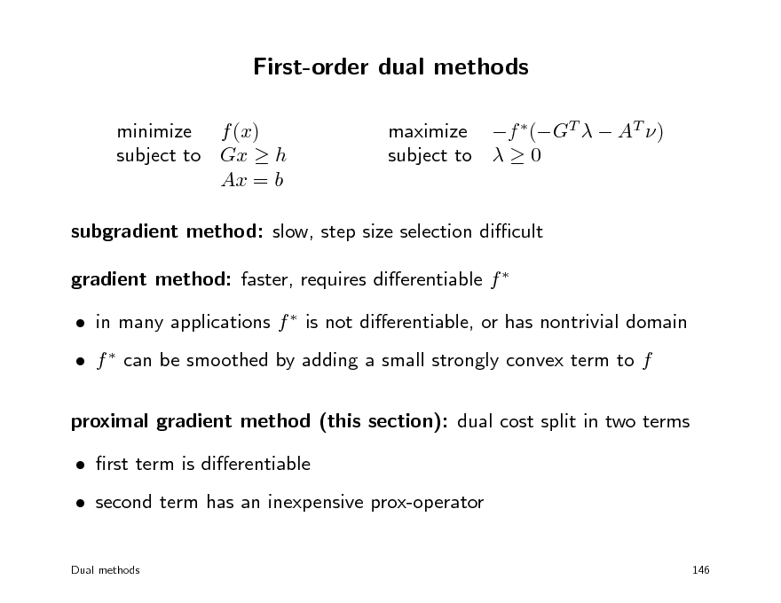 Slide: First-order dual methods minimize f (x) subject to Gx  h Ax = b maximize f (GT   AT ) subject to   0  subgradient method: slow, step size selection dicult gradient method: faster, requires dierentiable f   in many applications f  is not dierentiable, or has nontrivial domain  f  can be smoothed by adding a small strongly convex term to f proximal gradient method (this section): dual cost split in two terms  rst term is dierentiable  second term has an inexpensive prox-operator Dual methods 146