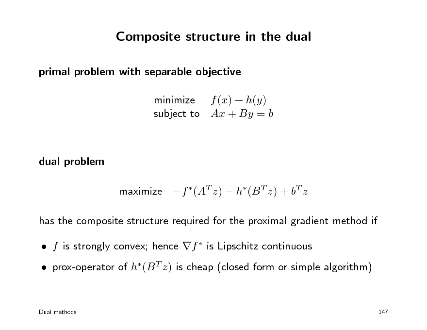 Slide: Composite structure in the dual primal problem with separable objective minimize f (x) + h(y) subject to Ax + By = b  dual problem maximize f (AT z)  h(B T z) + bT z has the composite structure required for the proximal gradient method if  f is strongly convex; hence f  is Lipschitz continuous  prox-operator of h(B T z) is cheap (closed form or simple algorithm)  Dual methods  147