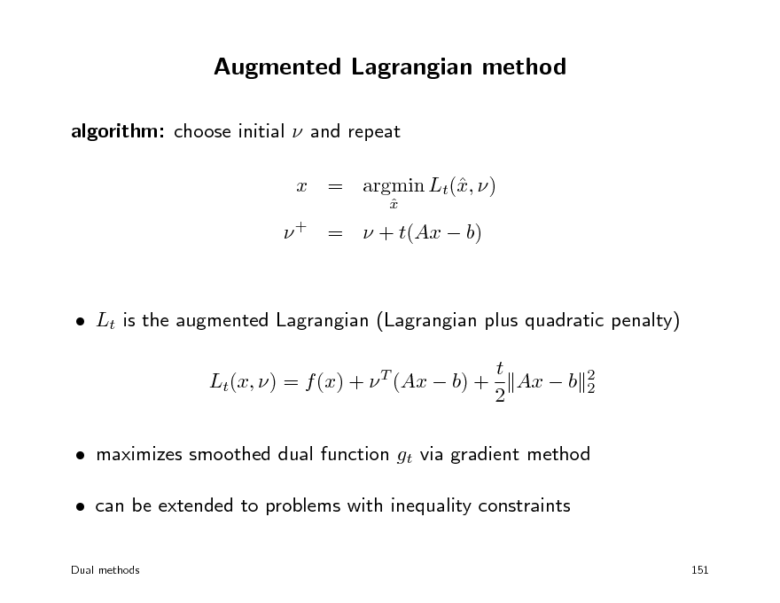 Slide: Augmented Lagrangian method algorithm: choose initial  and repeat x = argmin Lt(, ) x x    + =  + t(Ax  b)   Lt is the augmented Lagrangian (Lagrangian plus quadratic penalty) t Lt(x, ) = f (x) +  (Ax  b) + Ax  b 2 T 2 2   maximizes smoothed dual function gt via gradient method  can be extended to problems with inequality constraints Dual methods 151