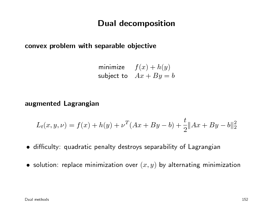 Slide: Dual decomposition convex problem with separable objective minimize f (x) + h(y) subject to Ax + By = b  augmented Lagrangian t Lt(x, y, ) = f (x) + h(y) +  (Ax + By  b) + Ax + By  b 2 T 2 2   diculty: quadratic penalty destroys separability of Lagrangian  solution: replace minimization over (x, y) by alternating minimization  Dual methods  152