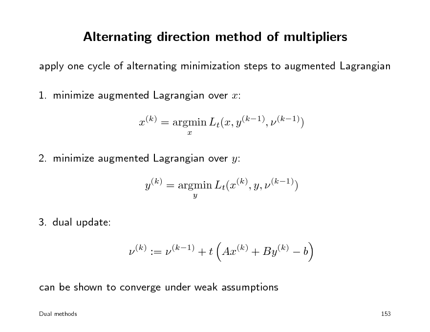 Slide: Alternating direction method of multipliers apply one cycle of alternating minimization steps to augmented Lagrangian 1. minimize augmented Lagrangian over x: x(k) = argmin Lt(x, y (k1),  (k1)) x  2. minimize augmented Lagrangian over y: y (k) = argmin Lt(x(k), y,  (k1)) y  3. dual update:  (k) :=  (k1) + t Ax(k) + By (k)  b can be shown to converge under weak assumptions Dual methods 153