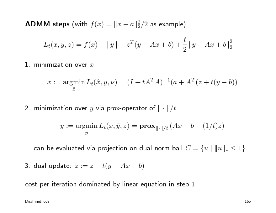 Slide: ADMM steps (with f (x) = x  a 2/2 as example) 2 Lt(x, y, z) = f (x) + y + z T (y  Ax + b) + 1. minimization over x x := argmin Lt(, y, ) = (I + tAT A)1(a + AT (z + t(y  b)) x x   t y  Ax + b 2  2 2  2. minimization over y via prox-operator of y := argmin Lt(x, y , z) = prox  y    /t  /t (Ax   b  (1/t)z)   can be evaluated via projection on dual norm ball C = {u | u 3. dual update: z := z + t(y  Ax  b) cost per iteration dominated by linear equation in step 1 Dual methods   1}  155