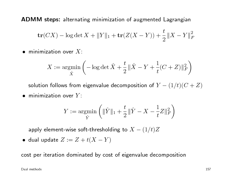 Slide: ADMM steps: alternating minimization of augmented Lagrangian tr(CX)  log det X + Y  minimization over X:  t X  Y + 1 (C + Z)  X := argmin  log det X + 2 t  X 2 F 1 + tr(Z(X  Y )) +  t X Y 2  2 F   minimization over Y :  solution follows from eigenvalue decomposition of Y  (1/t)(C + Z)  Y 1 t  Y X  Z 2 t 2 F  Y := argmin  Y  1+   dual update Z := Z + t(X  Y )  apply element-wise soft-thresholding to X  (1/t)Z  cost per iteration dominated by cost of eigenvalue decomposition Dual methods 157