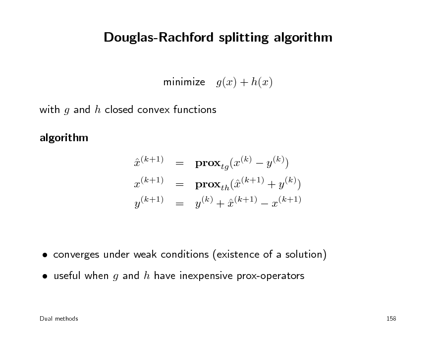Slide: Douglas-Rachford splitting algorithm minimize g(x) + h(x) with g and h closed convex functions algorithm x(k+1) = proxtg (x(k)  y (k))   x(k+1) = proxth((k+1) + y (k)) x y (k+1) = y (k) + x(k+1)  x(k+1)    converges under weak conditions (existence of a solution)  useful when g and h have inexpensive prox-operators Dual methods 158