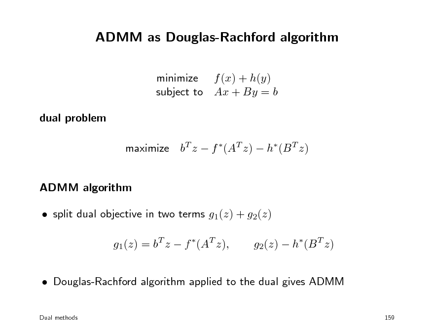 Slide: ADMM as Douglas-Rachford algorithm minimize f (x) + h(y) subject to Ax + By = b dual problem maximize bT z  f (AT z)  h(B T z) ADMM algorithm  split dual objective in two terms g1(z) + g2(z) g1(z) = bT z  f (AT z), g2(z)  h(B T z)   Douglas-Rachford algorithm applied to the dual gives ADMM Dual methods 159