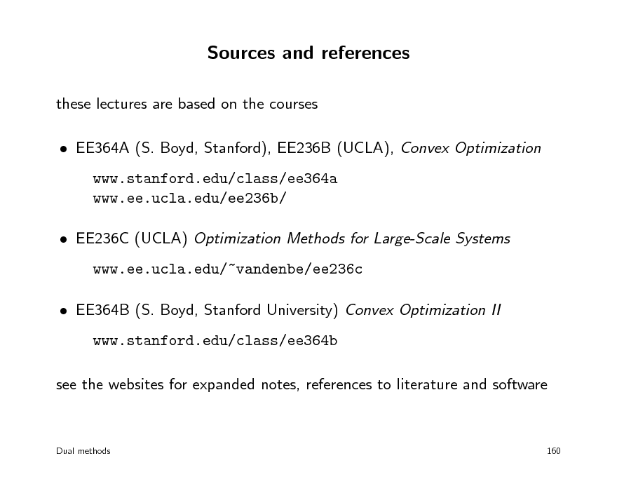 Slide: Sources and references these lectures are based on the courses  EE364A (S. Boyd, Stanford), EE236B (UCLA), Convex Optimization www.stanford.edu/class/ee364a www.ee.ucla.edu/ee236b/  EE236C (UCLA) Optimization Methods for Large-Scale Systems www.ee.ucla.edu/~vandenbe/ee236c  EE364B (S. Boyd, Stanford University) Convex Optimization II www.stanford.edu/class/ee364b see the websites for expanded notes, references to literature and software  Dual methods  160