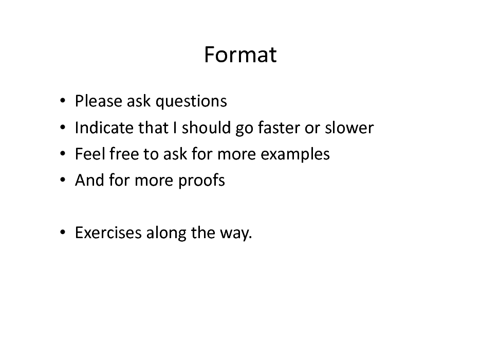 Slide: Format     Please ask questions Indicate that I should go faster or slower Feel free to ask for more examples And for more proofs   Exercises along the way.