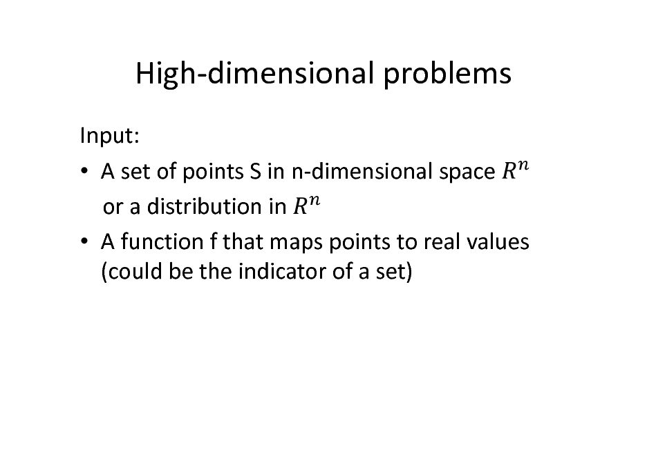 Slide: High-dimensional problems Input:  A set of points S in n-dimensional space or a distribution in  A function f that maps points to real values (could be the indicator of a set)
