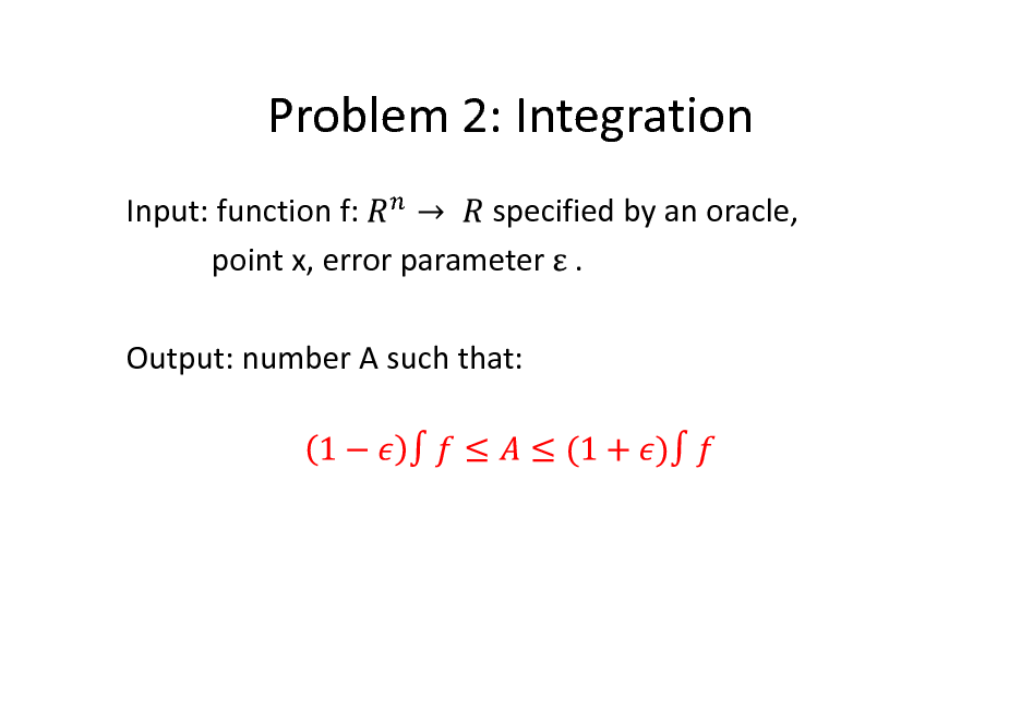 Slide: Problem 2: Integration Input: function f: specified by an oracle, point x, error parameter . Output: number A such that: