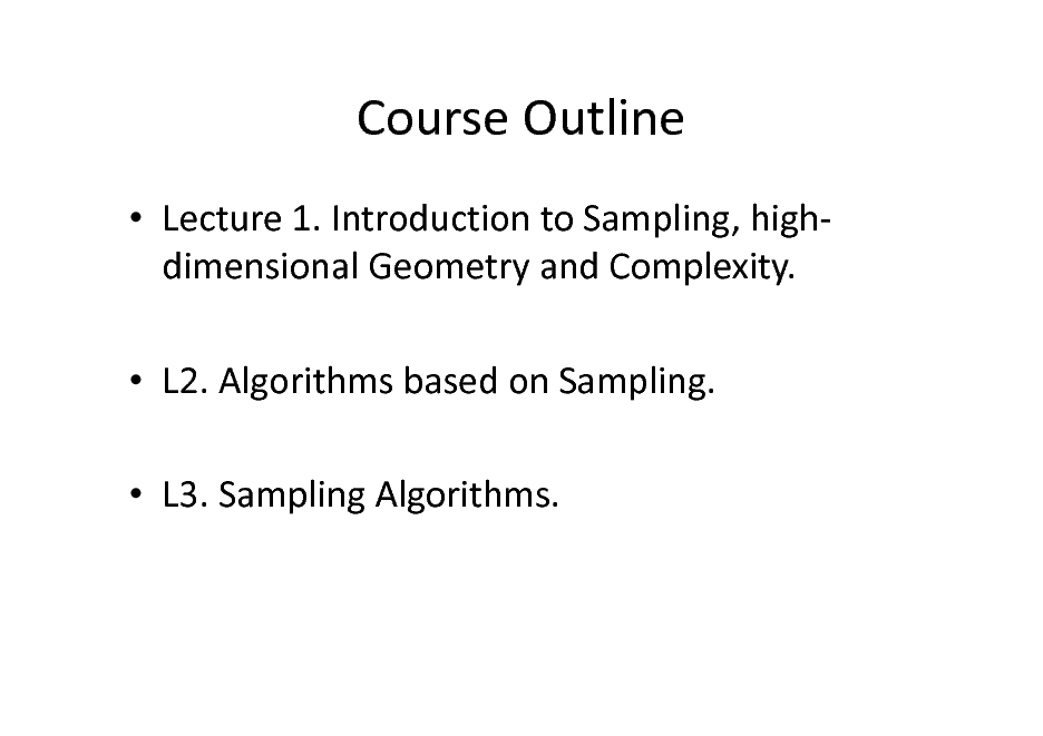 Slide: Course Outline  Lecture 1. Introduction to Sampling, highdimensional Geometry and Complexity.  L2. Algorithms based on Sampling.  L3. Sampling Algorithms.