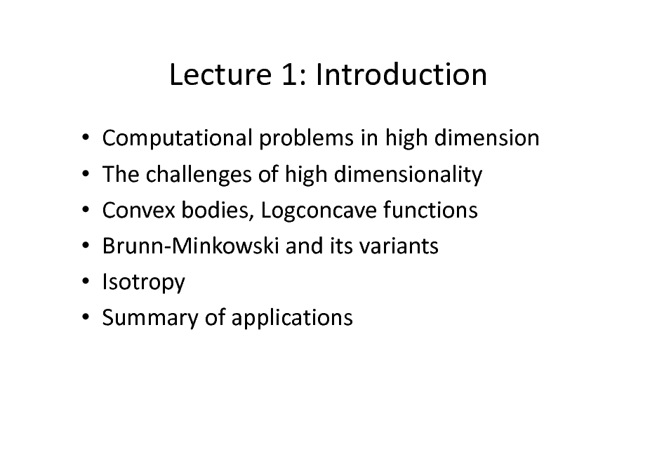 Slide: Lecture 1: Introduction       Computational problems in high dimension The challenges of high dimensionality Convex bodies, Logconcave functions Brunn-Minkowski and its variants Isotropy Summary of applications