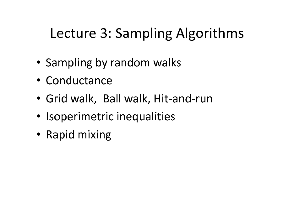 Slide: Lecture 3: Sampling Algorithms      Sampling by random walks Conductance Grid walk, Ball walk, Hit-and-run Isoperimetric inequalities Rapid mixing