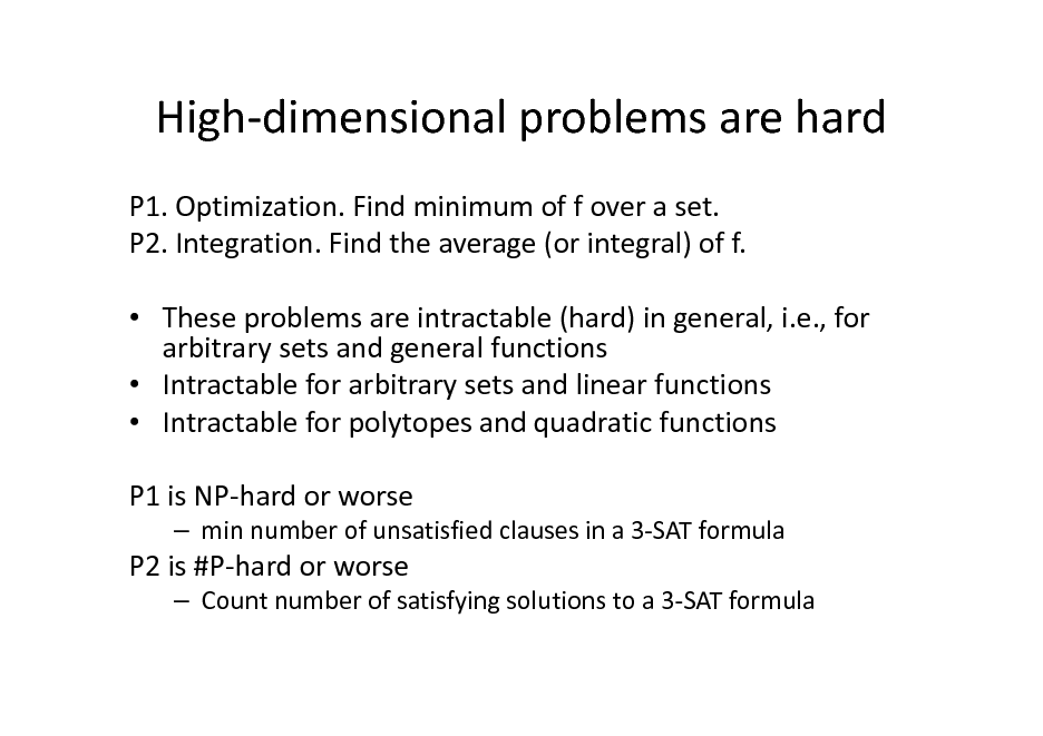 Slide: High-dimensional problems are hard P1. Optimization. Find minimum of f over a set. P2. Integration. Find the average (or integral) of f.  These problems are intractable (hard) in general, i.e., for arbitrary sets and general functions  Intractable for arbitrary sets and linear functions  Intractable for polytopes and quadratic functions P1 is NP-hard or worse  min number of unsatisfied clauses in a 3-SAT formula  P2 is #P-hard or worse  Count number of satisfying solutions to a 3-SAT formula