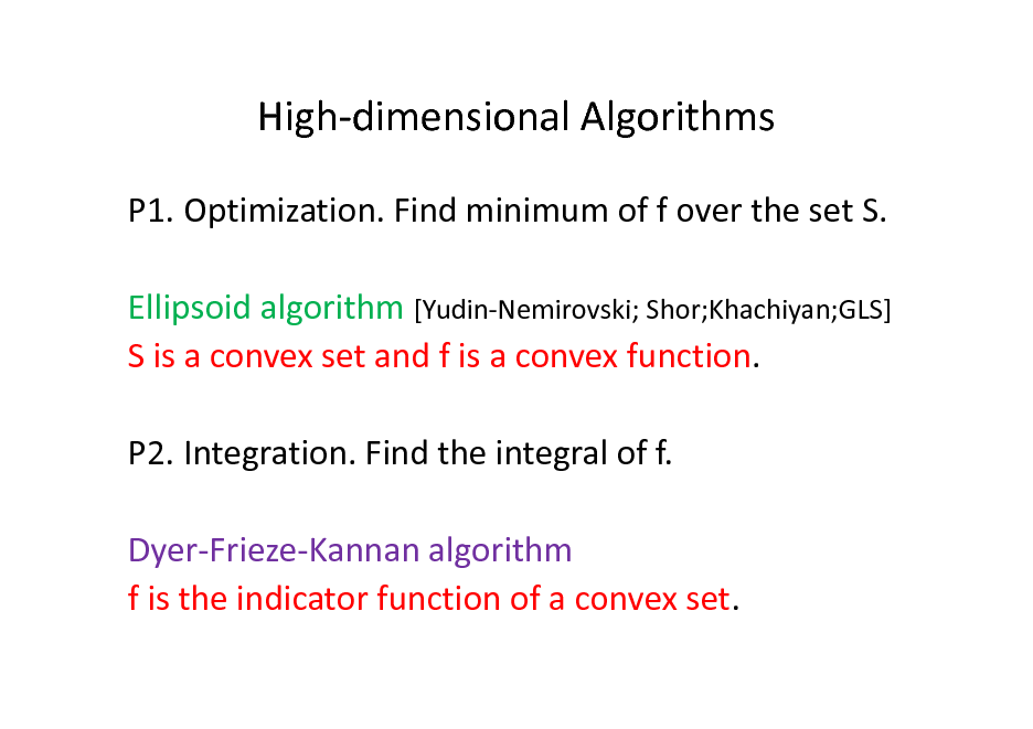 Slide: High-dimensional Algorithms P1. Optimization. Find minimum of f over the set S. Ellipsoid algorithm [Yudin-Nemirovski; Shor;Khachiyan;GLS] S is a convex set and f is a convex function. P2. Integration. Find the integral of f. Dyer-Frieze-Kannan algorithm f is the indicator function of a convex set.